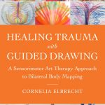 Healing Trauma with Guided Drawing, A Sensorimotor Art Therapy Approach to Bilateral Body Mapping