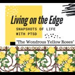 Living on the Edge Snapshots of Life with PTSD The Wondrous Yellow Roses